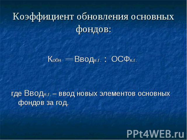 Коэффициент обновления основных фондов: Кобн Вводн.г. : ОСФк.г. где Вводн.г. – ввод новых элементов основных фондов за год.