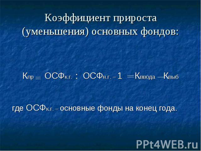 Коэффициент прироста (уменьшения) основных фондов: Кпр ОСФк.г. : ОСФн.г. – 1 Кввода Квыб где ОСФк.г. – основные фонды на конец года.