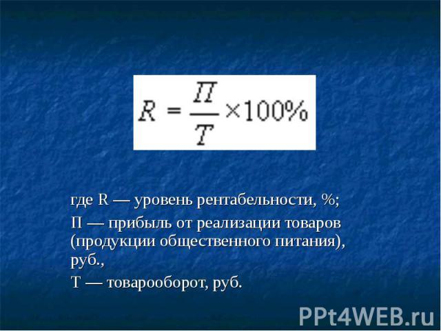 где R — уровень рентабельности, %; П — прибыль от реализации товаров (продукции общественного питания), руб., Т — товарооборот, руб.