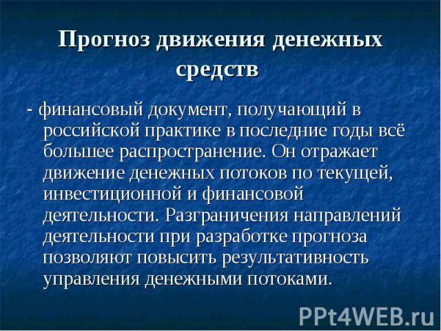 Прогноз движения денежных средств - финансовый документ, получающий в российской практике в последние годы всё большее распространение. Он отражает движение денежных потоков по текущей, инвестиционной и финансовой деятельности. Разграничения направл…