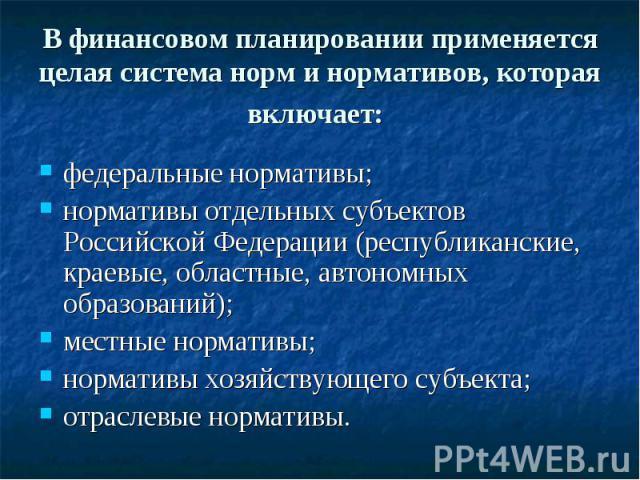 В финансовом планировании применяется целая система норм и нормативов, которая включает: федеральные нормативы; нормативы отдельных субъектов Российской Федерации (республиканские, краевые, областные, автономных образований); местные нормативы; норм…
