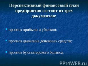 Перспективный финансовый план предприятия состоит из трех документов: прогноз пр