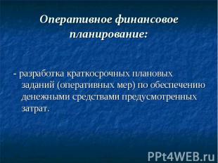Оперативное финансовое планирование: - разработка краткосрочных плановых заданий