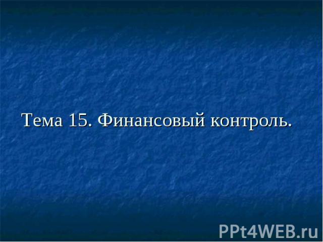 Тема 15. Финансовый контроль.