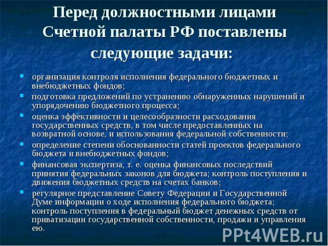 Перед должностными лицами Счетной палаты РФ поставлены следующие задачи: организация контроля исполнения федерального бюджетных и внебюджетных фондов; подготовка предложений по устранению обнаруженных нарушений и упорядочению бюджетного процесса; оц…