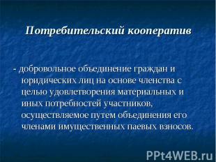 Потребительский кооператив - добровольное объединение граждан и юридических лиц