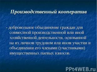 Производственный кооператив - добровольное объединение граждан для совместной пр