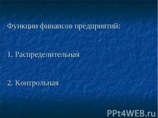 Функции финансов предприятий: 1. Распределительная 2. Контрольная