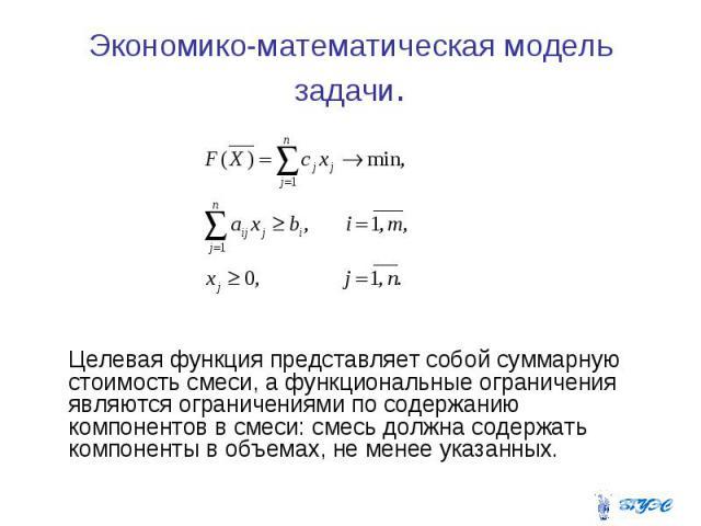 Экономико-математическая модель задачи. Целевая функция представляет собой суммарную стоимость смеси, а функциональные ограничения являются ограничениями по содержанию компонентов в смеси: смесь должна содержать компоненты в объемах, не менее указанных.