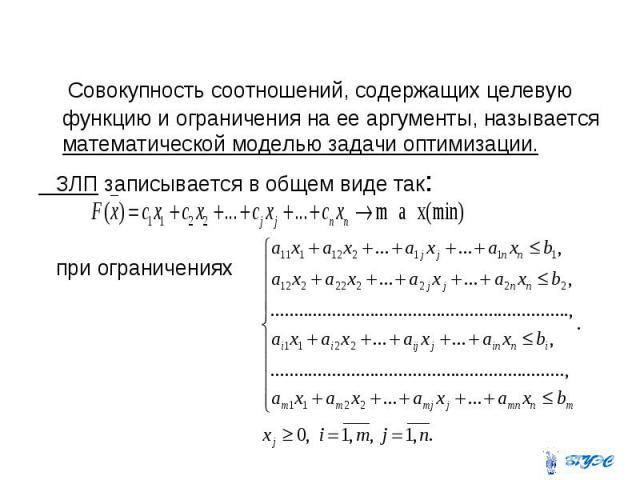 Совокупность соотношений, содержащих целевую функцию и ограничения на ее аргументы, называется математической моделью задачи оптимизации. ЗЛП записывается в общем виде так: при ограничениях
