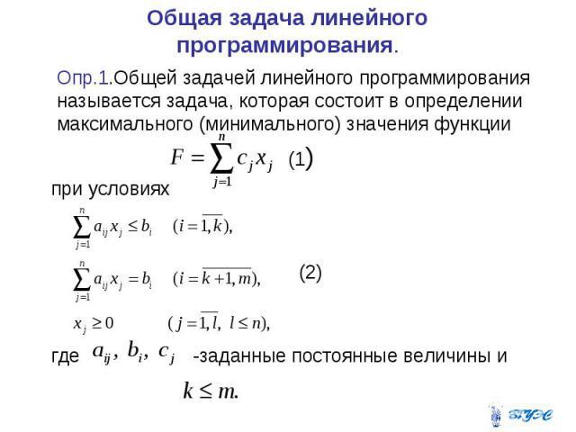 Общая задача линейного программирования. Опр.1.Общей задачей линейного программирования называется задача, которая состоит в определении максимального (минимального) значения функции (1) при условиях (2) где -заданные постоянные величины и