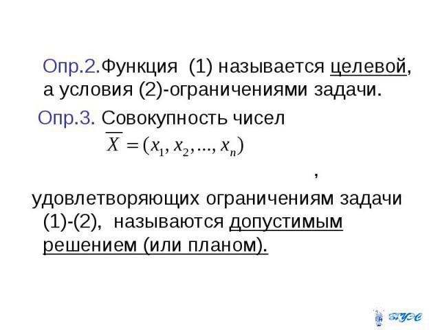 Опр.2.Функция (1) называется целевой, а условия (2)-ограничениями задачи. Опр.3. Совокупность чисел , удовлетворяющих ограничениям задачи (1)-(2), называются допустимым решением (или планом).