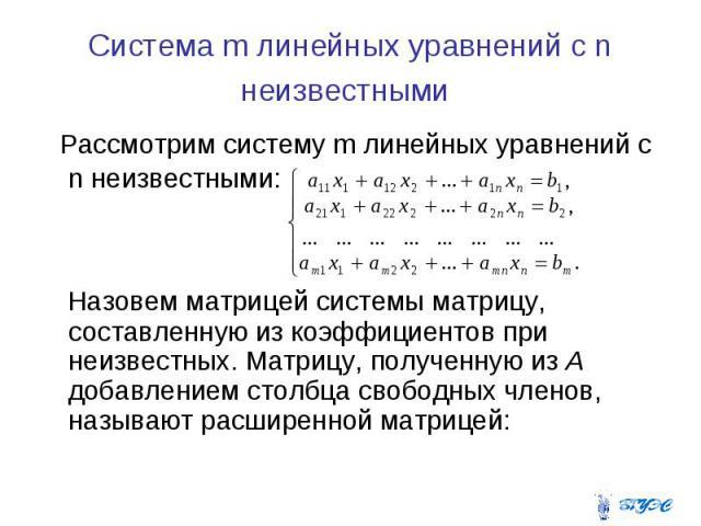 Система m линейных уравнений с n неизвестными Рассмотрим систему m линейных уравнений с n неизвестными: Назовем матрицей системы матрицу, составленную из коэффициентов при неизвестных. Матрицу, полученную из А добавлением столбца свободных членов, н…