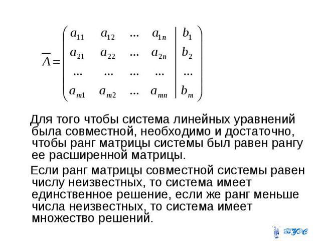 Для того чтобы система линейных уравнений была совместной, необходимо и достаточно, чтобы ранг матрицы системы был равен рангу ее расширенной матрицы. Если ранг матрицы совместной системы равен числу неизвестных, то система имеет единственное решени…