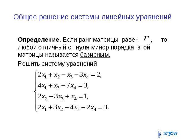 Общее решение системы линейных уравнений Определение. Если ранг матрицы равен , то любой отличный от нуля минор порядка этой матрицы называется базисным. Решить систему уравнений