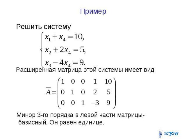 Пример Решить систему Расширенная матрица этой системы имеет вид Минор 3-го порядка в левой части матрицы- базисный. Он равен единице.