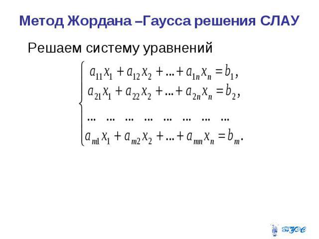 Метод Жордана –Гаусса решения СЛАУ Решаем систему уравнений
