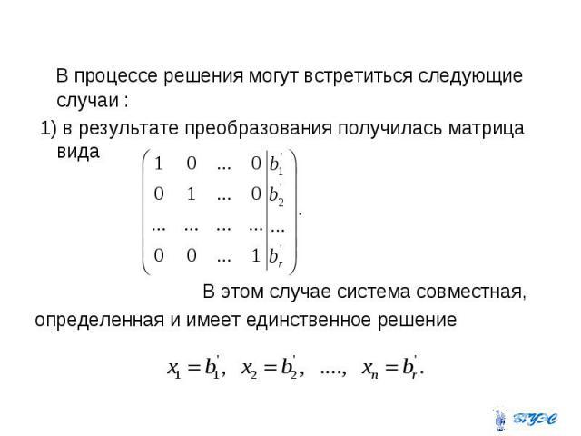 В процессе решения могут встретиться следующие случаи : 1) в результате преобразования получилась матрица вида В этом случае система совместная, определенная и имеет единственное решение