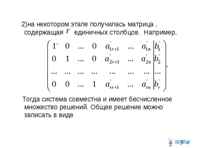 2)на некотором этапе получилась матрица , содержащая единичных столбцов. Например, .. Тогда система совместна и имеет бесчисленное множество решений. Общее решение можно записать в виде