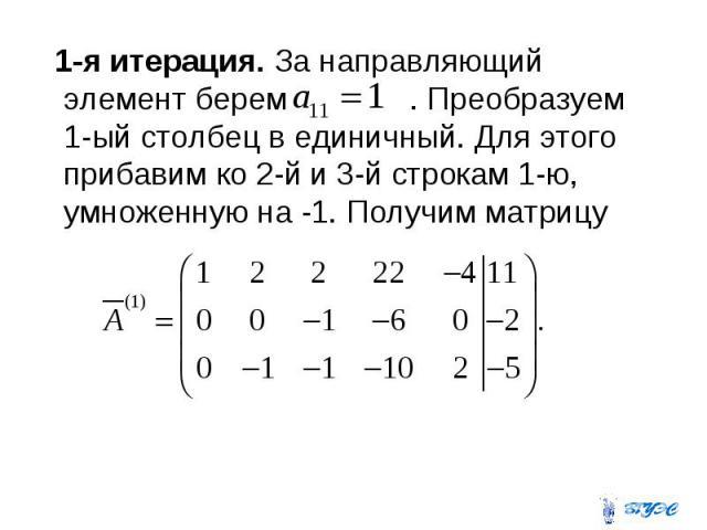1-я итерация. За направляющий элемент берем . Преобразуем 1-ый столбец в единичный. Для этого прибавим ко 2-й и 3-й строкам 1-ю, умноженную на -1. Получим матрицу