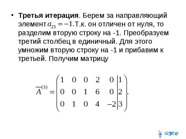 Третья итерация. Берем за направляющий элемент Т.к. он отличен от нуля, то разделим вторую строку на -1. Преобразуем третий столбец в единичный. Для этого умножим вторую строку на -1 и прибавим к третьей. Получим матрицу