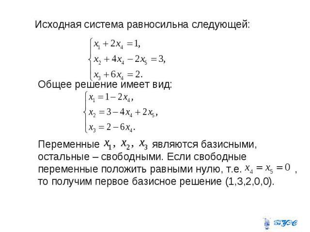 Исходная система равносильна следующей: Общее решение имеет вид: Переменные являются базисными, остальные – свободными. Если свободные переменные положить равными нулю, т.е. , то получим первое базисное решение (1,3,2,0,0).