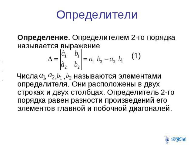 Определители Определение. Определителем 2-го порядка называется выражение (1) Числа , , , называются элементами определителя. Они расположены в двух строках и двух столбцах. Определитель 2-го порядка равен разности произведений его элементов главной…