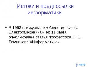 Истоки и предпосылки информатики В 1963 г. в журнале «Известия вузов. Электромех