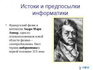 Истоки и предпосылки информатики Французский физик и математик Андре Мари Ампер,