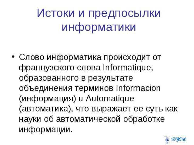 Истоки и предпосылки информатики Слово информатика происходит от французского слова Informatique, образованного в результате объединения терминов Informacion (информация) u Automatique (автоматика), что выражает ее суть как науки об автоматической о…