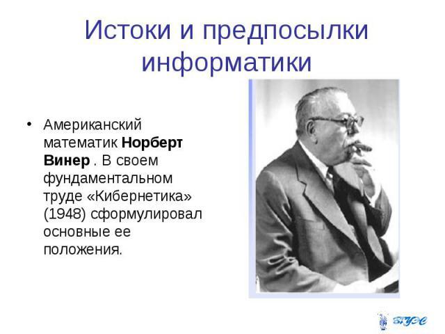 Истоки и предпосылки информатики Американский математик Норберт Винер . В своем фундаментальном труде «Кибернетика» (1948) сформулировал основные ее положения.