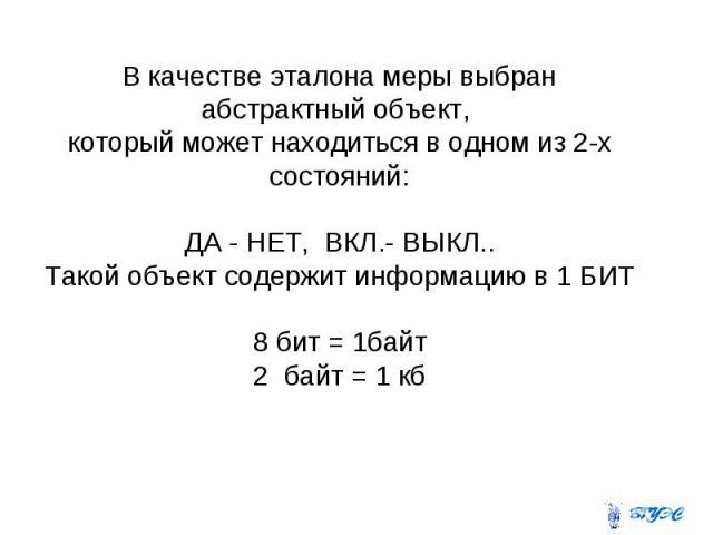 В качестве эталона меры выбран абстрактный объект, который может находиться в одном из 2-х состояний: ДА - НЕТ, ВКЛ.- ВЫКЛ.. Такой объект содержит информацию в 1 БИТ 8 бит = 1байт 2 байт = 1 кб