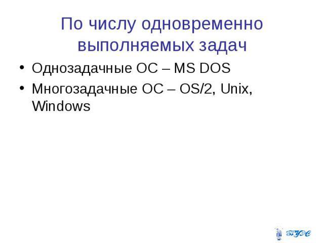 По числу одновременно выполняемых задач Однозадачные ОС – MS DOS Многозадачные ОС – OS/2, Unix, Windows