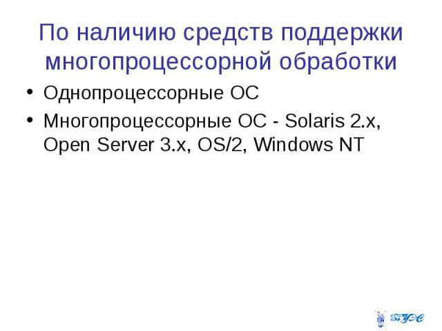 По наличию средств поддержки многопроцессорной обработки Однопроцессорные ОС Многопроцессорные ОС - Solaris 2.x, Open Server 3.x, OS/2, Windows NT