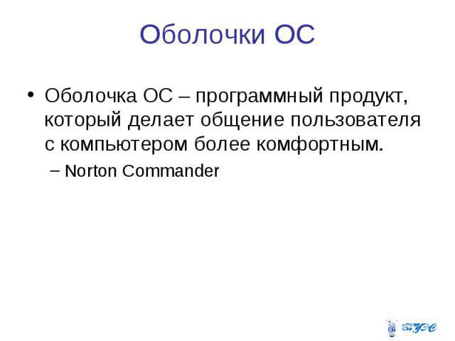 Оболочки ОС Оболочка ОС – программный продукт, который делает общение пользователя с компьютером более комфортным. Norton Commander