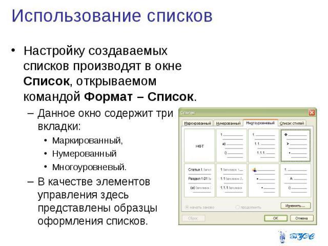 Использование списков Настройку создаваемых списков производят в окне Список, открываемом командой Формат – Список. Данное окно содержит три вкладки: Маркированный, Нумерованный Многоуровневый. В качестве элементов управления здесь представлены обра…
