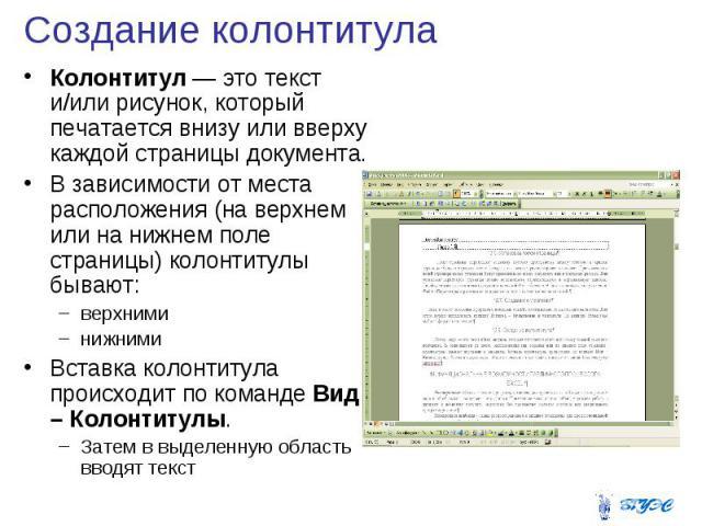 Создание колонтитула Колонтитул — это текст и/или рисунок, который печатается внизу или вверху каждой страницы документа. В зависимости от места расположения (на верхнем или на нижнем поле страницы) колонтитулы бывают: верхними нижними Вставка колон…