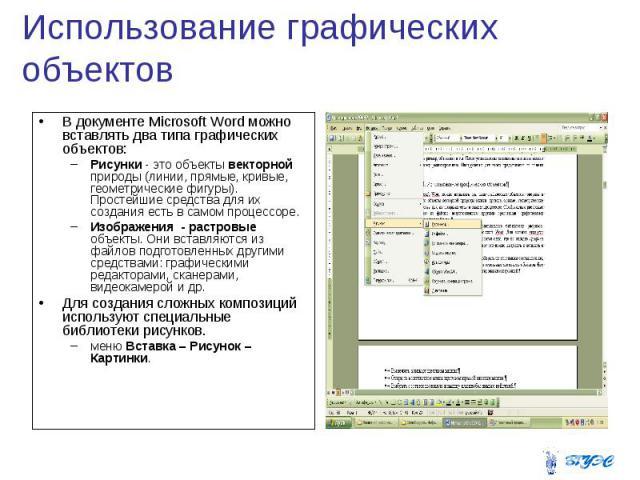 Использование графических объектов В документе Microsoft Word можно вставлять два типа графических объектов: Рисунки - это объекты векторной природы (линии, прямые, кривые, геометрические фигуры). Простейшие средства для их создания есть в самом про…