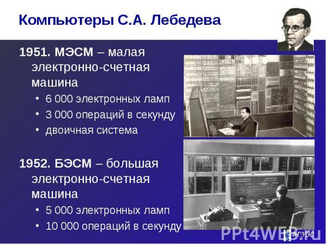 1951. МЭСМ – малая электронно-счетная машина 1951. МЭСМ – малая электронно-счетная машина 6 000 электронных ламп 3 000 операций в секунду двоичная система 1952. БЭСМ – большая электронно-счетная машина 5 000 электронных ламп 10 000 операций в секунду
