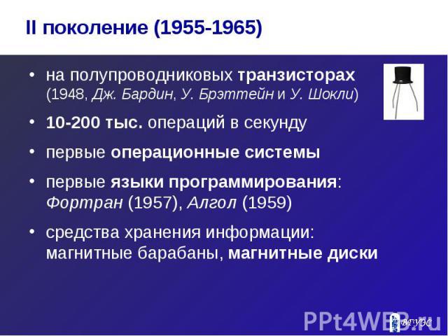 на полупроводниковых транзисторах (1948, Дж. Бардин, У. Брэттейн и У. Шокли) на полупроводниковых транзисторах (1948, Дж. Бардин, У. Брэттейн и У. Шокли) 10-200 тыс. операций в секунду первые операционные системы первые языки программирования: Фортр…