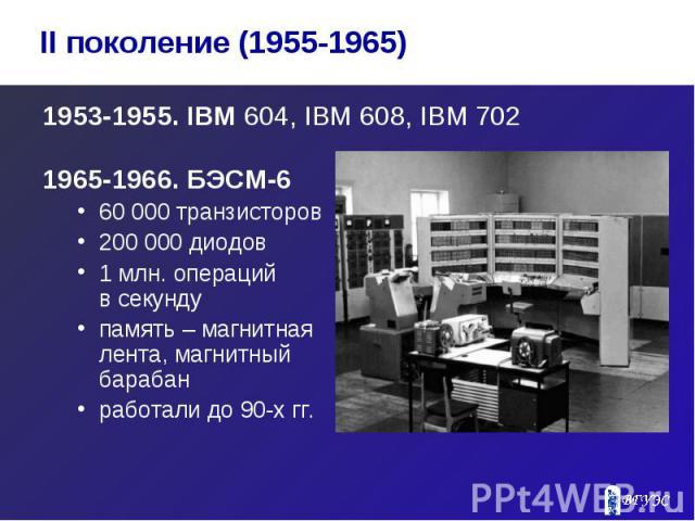 1953-1955. IBM 604, IBM 608, IBM 702 1953-1955. IBM 604, IBM 608, IBM 702 1965-1966. БЭСМ-6 60 000 транзисторов 200 000 диодов 1 млн. операций в секунду память – магнитная лента, магнитный барабан работали до 90-х гг.