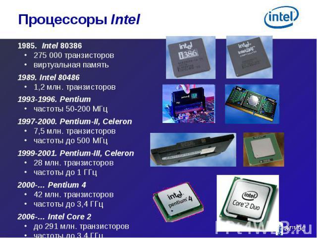 1985. Intel 80386 1985. Intel 80386 275 000 транзисторов виртуальная память 1989. Intel 80486 1,2 млн. транзисторов 1993-1996. Pentium частоты 50-200 МГц 1997-2000. Pentium-II, Celeron 7,5 млн. транзисторов частоты до 500 МГц 1999-2001. Pentium-III,…