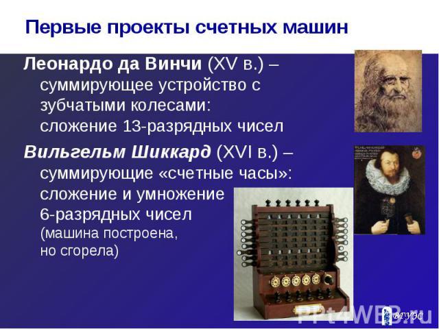 Леонардо да Винчи (XV в.) – суммирующее устройство с зубчатыми колесами: сложение 13-разрядных чисел Леонардо да Винчи (XV в.) – суммирующее устройство с зубчатыми колесами: сложение 13-разрядных чисел Вильгельм Шиккард (XVI в.) – суммирующие «счетн…