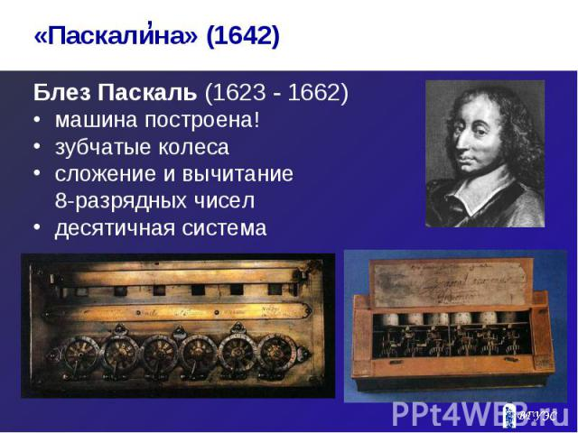 Блез Паскаль (1623 - 1662) Блез Паскаль (1623 - 1662) машина построена! зубчатые колеса сложение и вычитание 8-разрядных чисел десятичная система