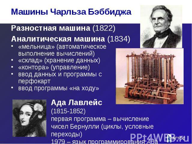 Разностная машина (1822) Разностная машина (1822) Аналитическая машина (1834) «мельница» (автоматическое выполнение вычислений) «склад» (хранение данных) «контора» (управление) ввод данных и программы с перфокарт ввод программы «на ходу»