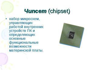 Чипсет (chipset) набор микросхем, управляющих работой внутренних устройств ПК и