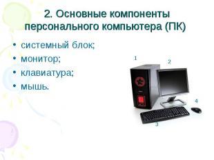 2. Основные компоненты персонального компьютера (ПК) системный блок; монитор; кл