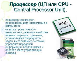 Процессор (ЦП или CPU - Central Processor Unit). процессор занимается преобразов