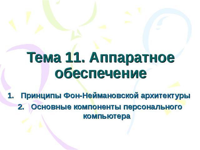 Тема 11. Аппаратное обеспечение Принципы Фон-Неймановской архитектуры Основные компоненты персонального компьютера