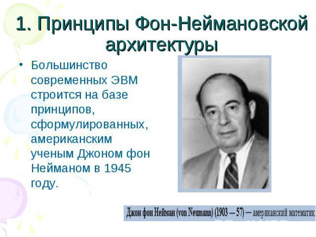 1. Принципы Фон-Неймановской архитектуры Большинство современных ЭВМ строится на базе принципов, сформулированных, американским ученым Джоном фон Нейманом в 1945 году.